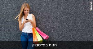 חנות בפייסבוק: איך ליצור חנות למכירת מוצרים בעמוד פייסבוק?