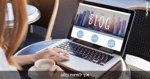 איך לפתוח בלוג מצליח באינטרנט? מדריך למתחילים מאפס